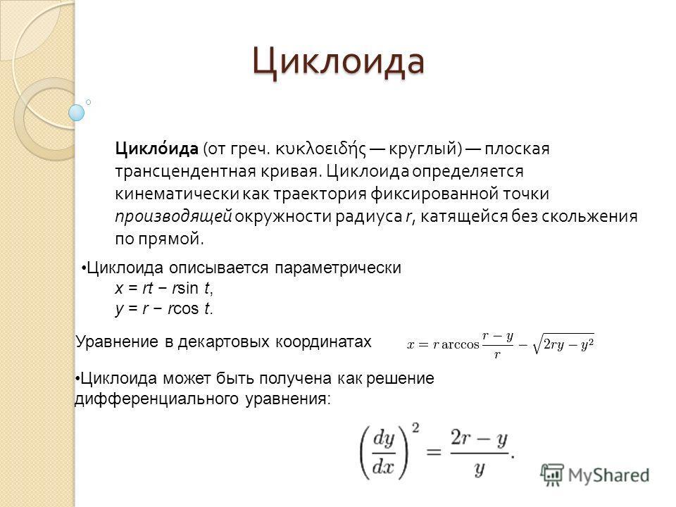 Циклоида Циклоида Циклоида ( от греч. κυκλοειδής круглый ) плоская трансцендентная кривая. Циклоида определяется кинематически как траектория фиксированной точки производящей окружности радиуса r, катящейся без скольжения по прямой. Циклоида описывае