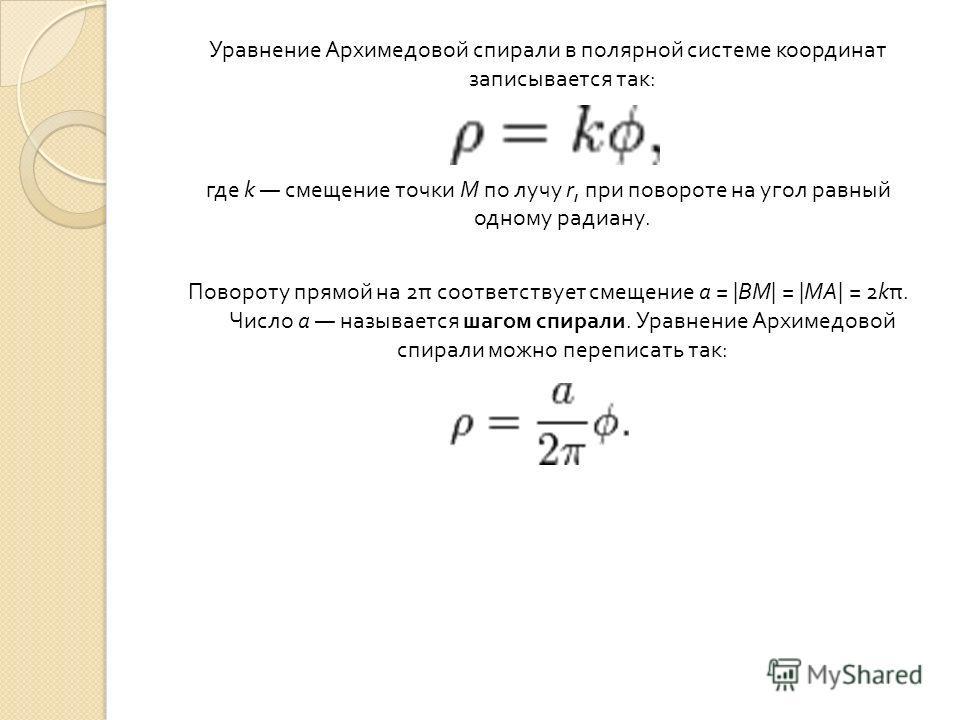 Уравнение Архимедовой спирали в полярной системе координат записывается так : где k смещение точки M по лучу r, при повороте на угол равный одному радиану. Повороту прямой на 2 π соответствует смещение a = |BM| = |MA| = 2k π. Число a называется шагом