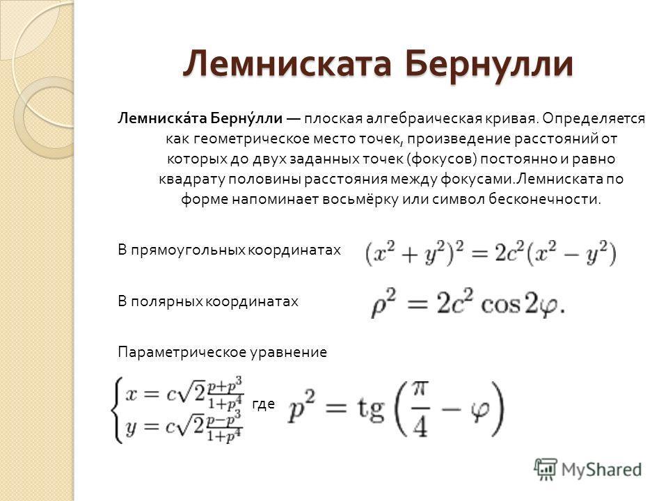 Лемниската Бернулли Лемниската Бернулли плоская алгебраическая кривая. Определяется как геометрическое место точек, произведение расстояний от которых до двух заданных точек ( фокусов ) постоянно и равно квадрату половины расстояния между фокусами. Л