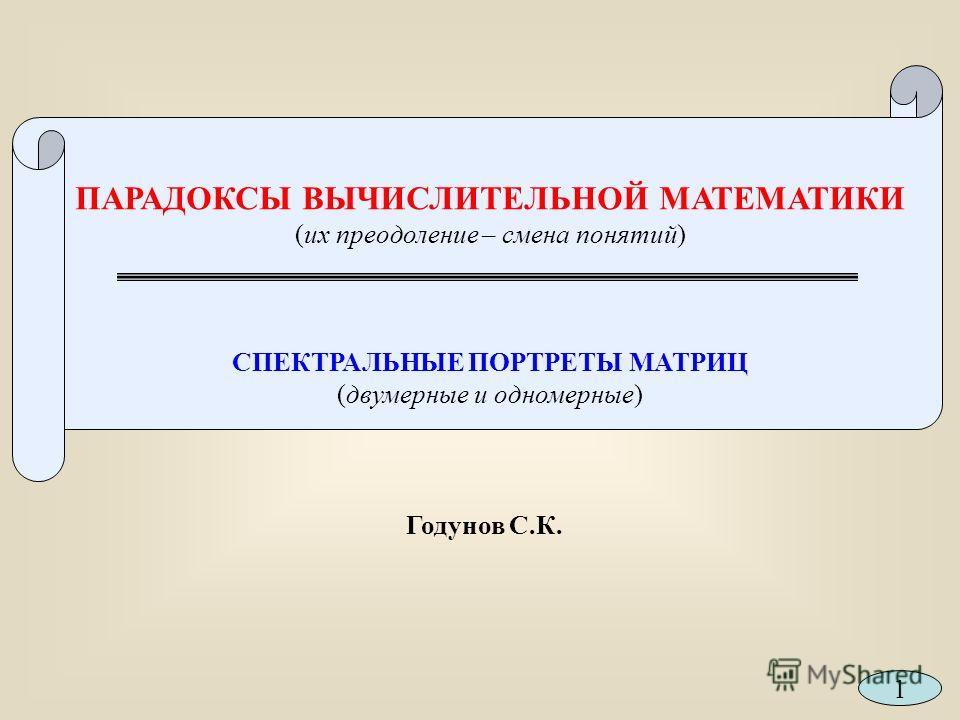 ПАРАДОКСЫ ВЫЧИСЛИТЕЛЬНОЙ МАТЕМАТИКИ (их преодоление – смена понятий) СПЕКТРАЛЬНЫЕ ПОРТРЕТЫ МАТРИЦ (двумерные и одномерные) Годунов С.К. 1