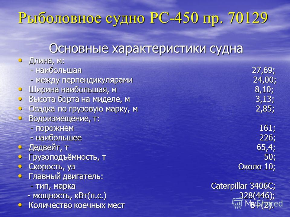 Рыболовное судно РС-450 пр. 70129 Основные характеристики судна Длина, м: Длина, м: - наибольшая 27,69; - наибольшая 27,69; - между перпендикулярами 24,00; - между перпендикулярами 24,00; Ширина наибольшая, м 8,10; Ширина наибольшая, м 8,10; Высота б