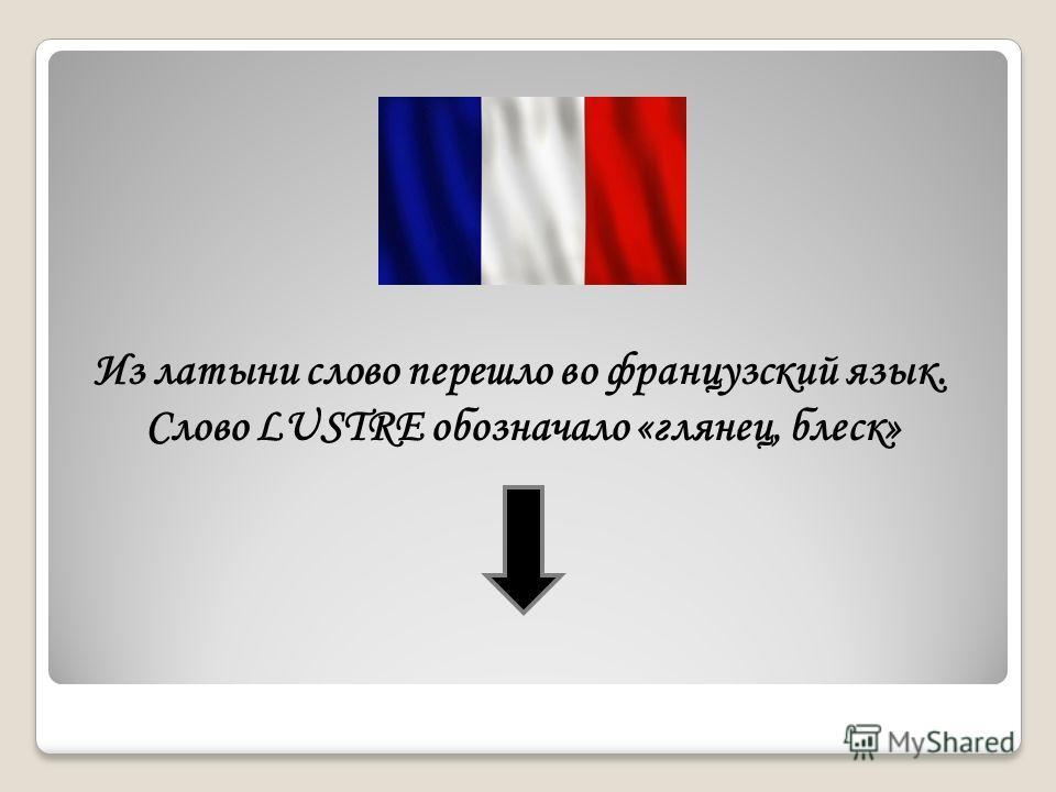 Из латыни слово перешло во французский язык. Слово LUSTRE обозначало «глянец, блеск»