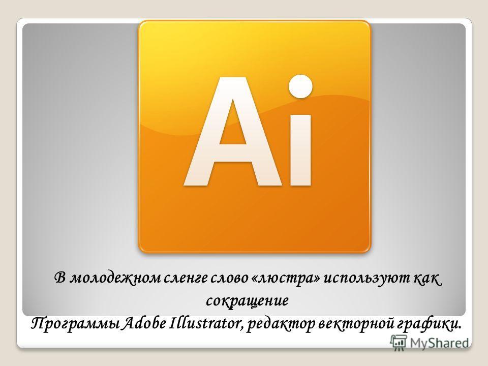 В молодежном сленге слово «люстра» используют как сокращение Программы Adobe Illustrator, редактор векторной графики.