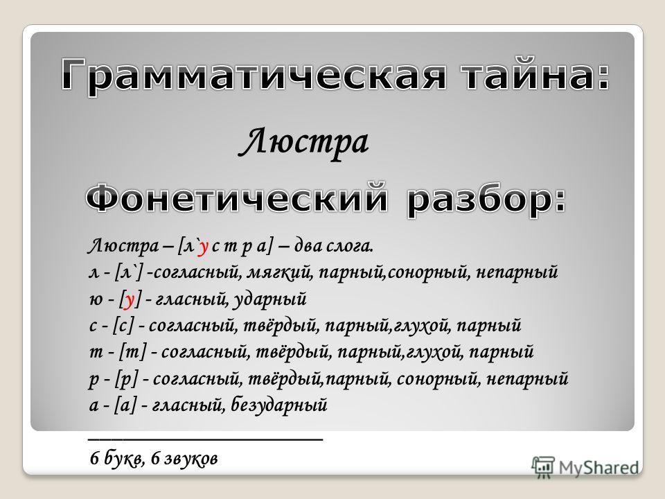 Люстра Люстра – [л`у с т р а] – два слога. л - [л`] -согласный, мягкий, парный,сонорный, непарный ю - [у] - гласный, ударный с - [c] - согласный, твёрдый, парный,глухой, парный т - [т] - согласный, твёрдый, парный,глухой, парный р - [р] - согласный,
