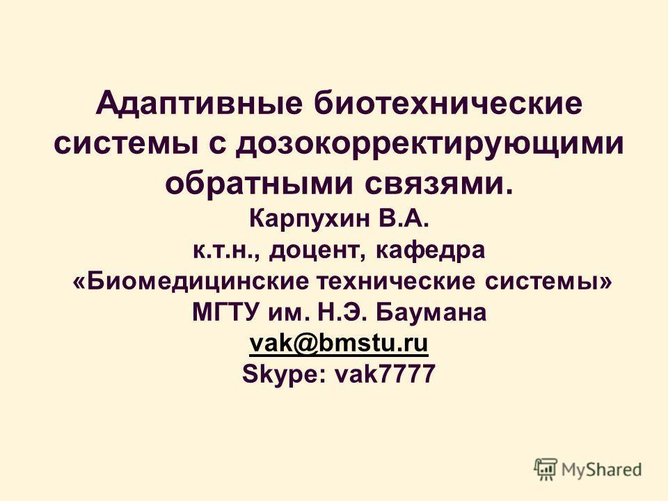 Адаптивные биотехнические системы с дозокорректирующими обратными связями. Карпухин В.А. к.т.н., доцент, кафедра «Биомедицинские технические системы» МГТУ им. Н.Э. Баумана vak@bmstu.ru Skype: vak7777 vak@bmstu.ru