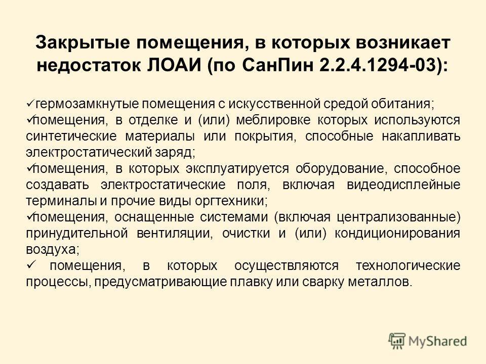 Закрытые помещения, в которых возникает недостаток ЛОАИ (по СанПин 2.2.4.1294-03): гермозамкнутые помещения с искусственной средой обитания; помещения, в отделке и (или) меблировке которых используются синтетические материалы или покрытия, способные