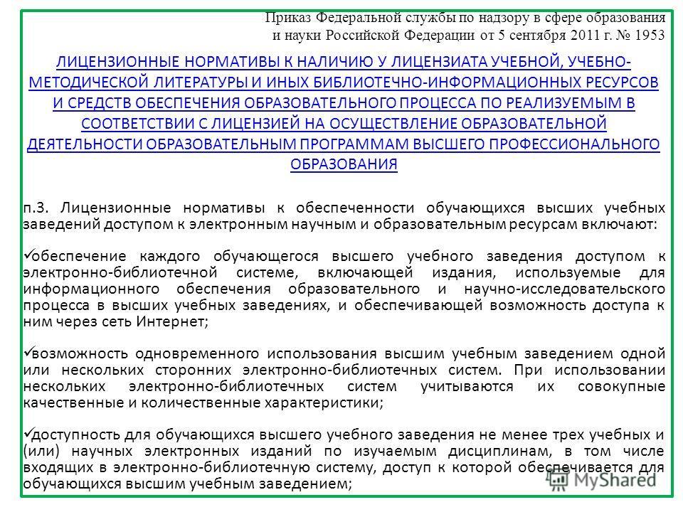 Приказ Федеральной службы по надзору в сфере образования и науки Российской Федерации от 5 сентября 2011 г. 1953 п.3. Лицензионные нормативы к обеспеченности обучающихся высших учебных заведений доступом к электронным научным и образовательным ресурс