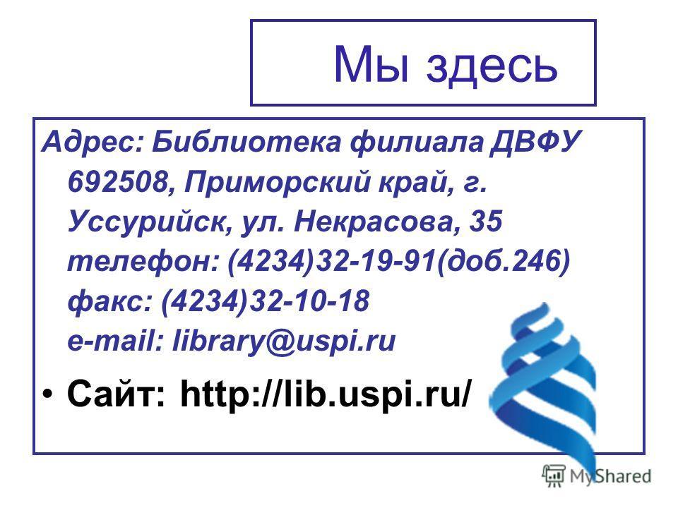 Мы здесь Адрес: Библиотека филиала ДВФУ 692508, Приморский край, г. Уссурийск, ул. Некрасова, 35 телефон: (4234)32-19-91(доб.246) факс: (4234)32-10-18 e-mail: library@uspi.ru Сайт: http://lib.uspi.ru/