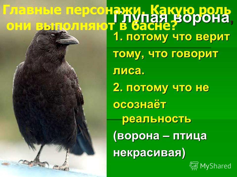 Глупая ворона, 1. потому что верит тому, что говорит лиса. 2. потому что не осознаёт реальность (ворона – птица некрасивая) Главные персонажи. Какую роль они выполняют в басне?