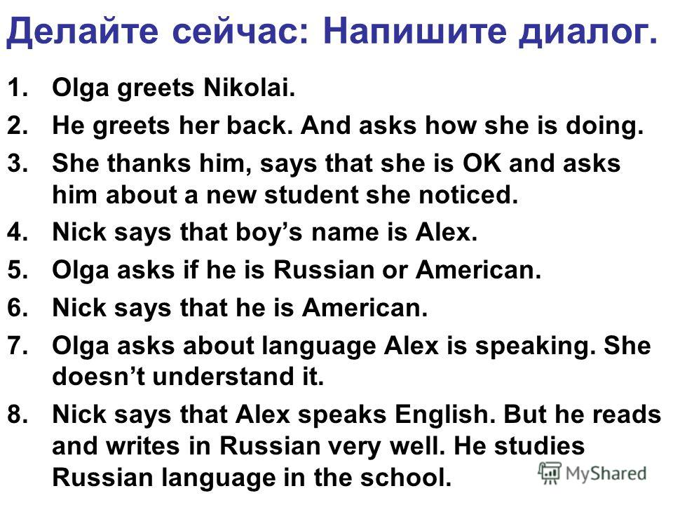 Делайте сейчас: Напишите диалог. 1.Olga greets Nikolai. 2.He greets her back. And asks how she is doing. 3.She thanks him, says that she is OK and asks him about a new student she noticed. 4.Nick says that boys name is Alex. 5.Olga asks if he is Russ