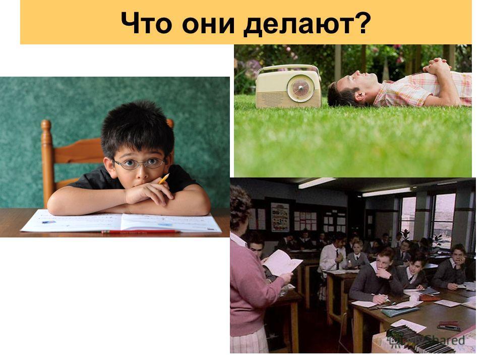 Студенты слушают учительницу. Мужчина слушает радио. Мальчик делает Домашнее задание. Что они делают?