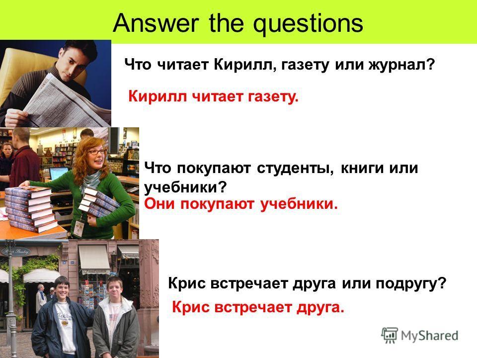 Answer the questions Что читает Кирилл, газету или журнал? Что покупают студенты, книги или учебники? Крис встречает друга или подругу? Кирилл читает газету. Они покупают учебники. Крис встречает друга.