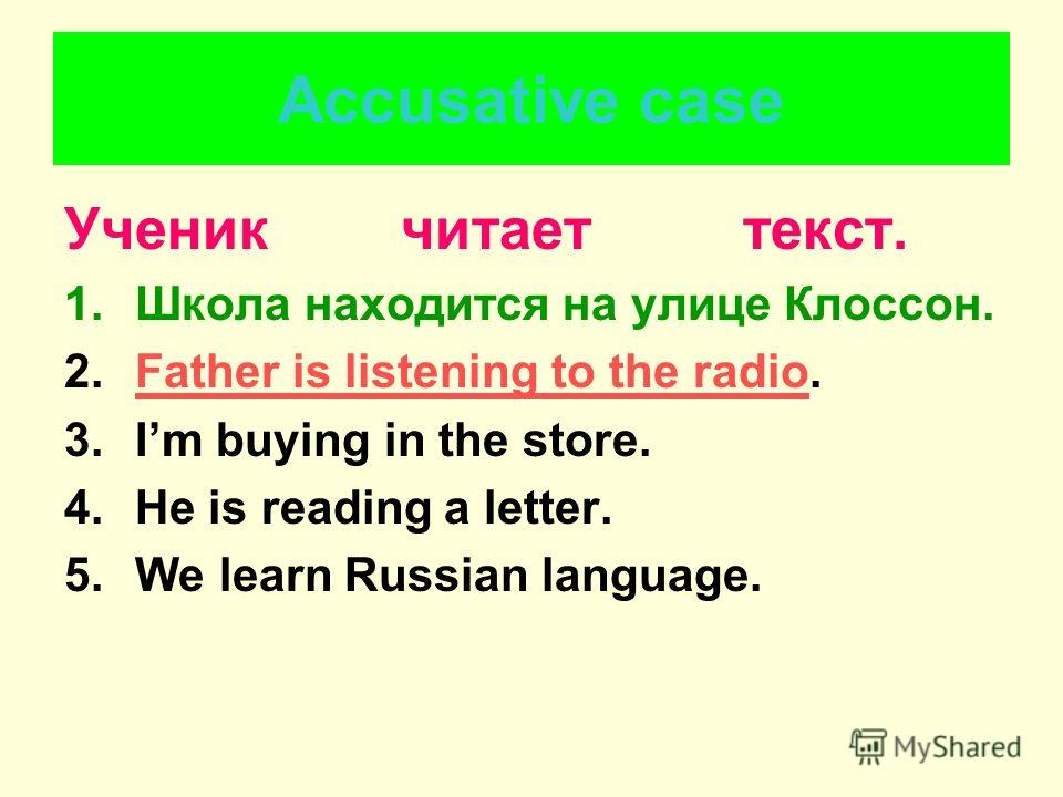 Accusative case Ученик читает текст. 1.Школа находится на улице Клоссон. 2.Father is listening to the radio.Father is listening to the radio 3.Im buying in the store. 4.He is reading a letter. 5.We learn Russian language.