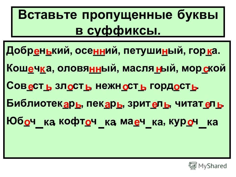 Вставьте пропущенные буквы в суффиксы. Добр_н_кий, осе__ий, петуши_ый, гор_а. Кош_ч_а, оловя__ый, масля_ый, мор_кой Сов_ст_, зл_ст_, нежн_ст_, горд_ст_. Библиотек_р_, пек_р_, зрит_л_, читат_л_. Юб_ч, кофт_ч, ма_ч, кур_ч. еьнннк ек нс еьоьоьоь аьаьеье