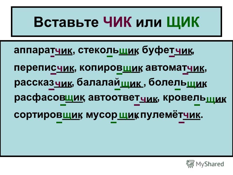 Вставьте ЧИК или ЩИК аппарат___, стеколь___, буфет___, перепис___, копиров___, автомат___, рассказ___, балалай____, болель___, расфасов___, автоответ___, кровель___, сортиров___, мусор___, пулемёт___. чикщикчик щикчик щик чикщик чик