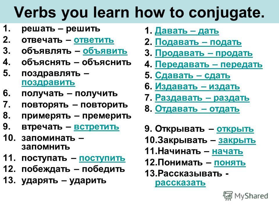 Verbs you learn how to conjugate. 1.решать – решить 2.отвечать – ответитьответить 3.объявлять – объявитьобъявить 4.объяснять – объяснить 5.поздравлять – поздравить поздравить 6.получать – получить 7.повторять – повторить 8.примерять – премерить 9.втр