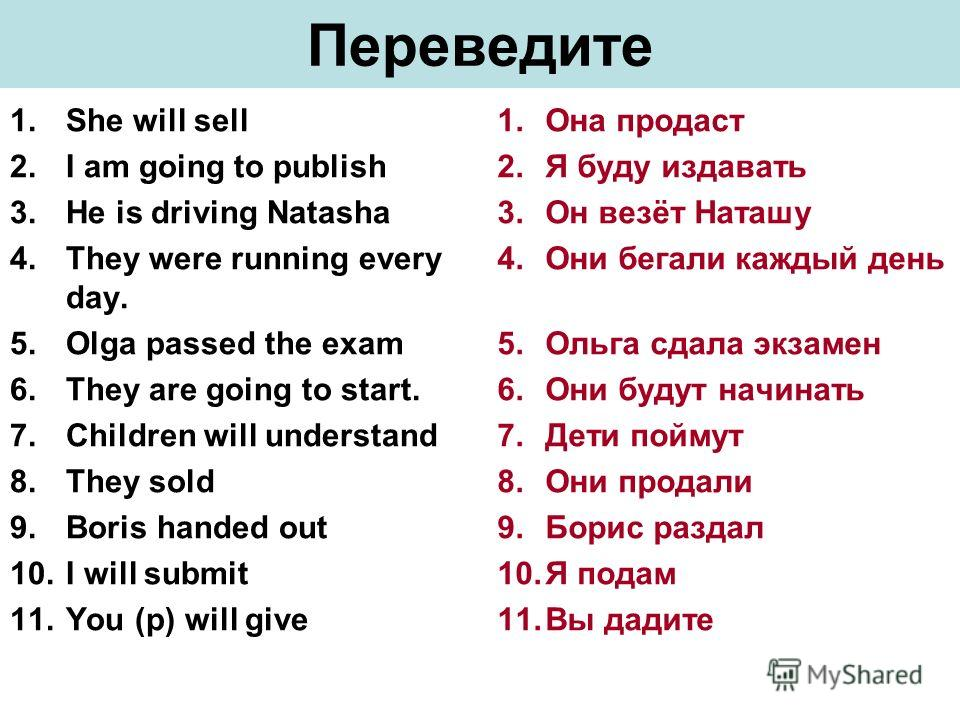 Переведите 1.She will sell 2.I am going to publish 3.He is driving Natasha 4.They were running every day. 5.Olga passed the exam 6.They are going to start. 7.Children will understand 8.They sold 9.Boris handed out 10.I will submit 11.You (p) will giv