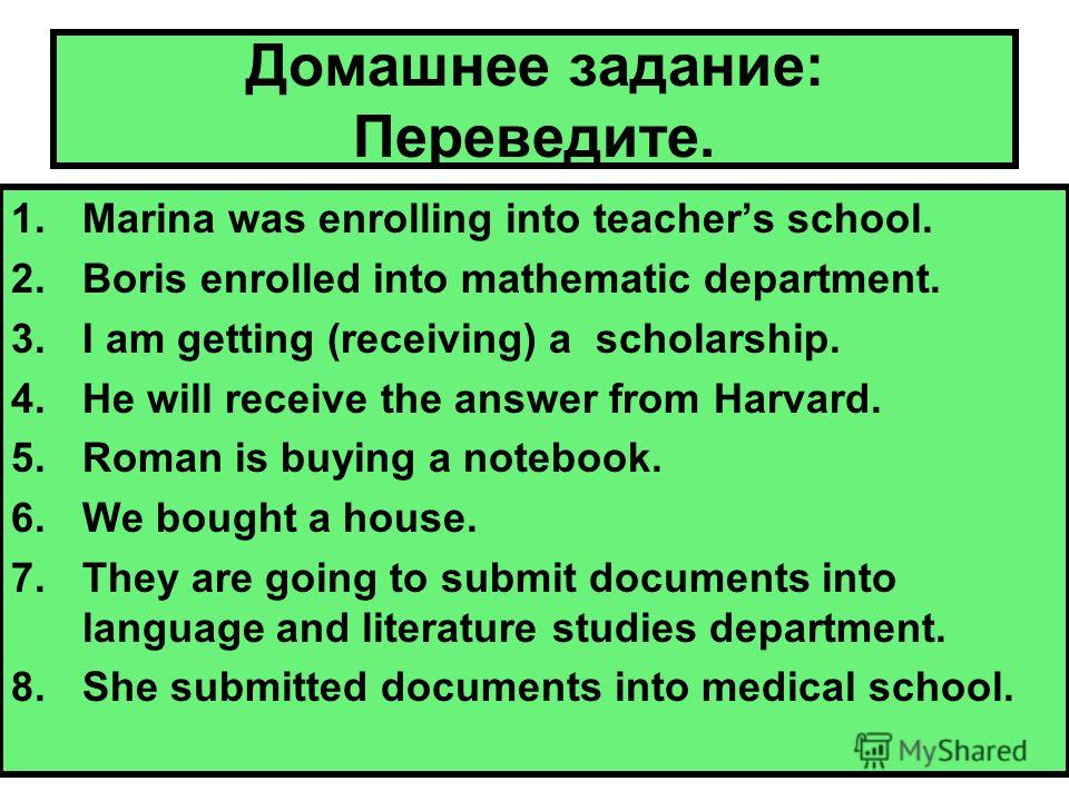 Домашнее задание: Переведите. 1.Marina was enrolling into teachers school. 2.Boris enrolled into mathematic department. 3.I am getting (receiving) a scholarship. 4.He will receive the answer from Harvard. 5.Roman is buying a notebook. 6.We bought a h