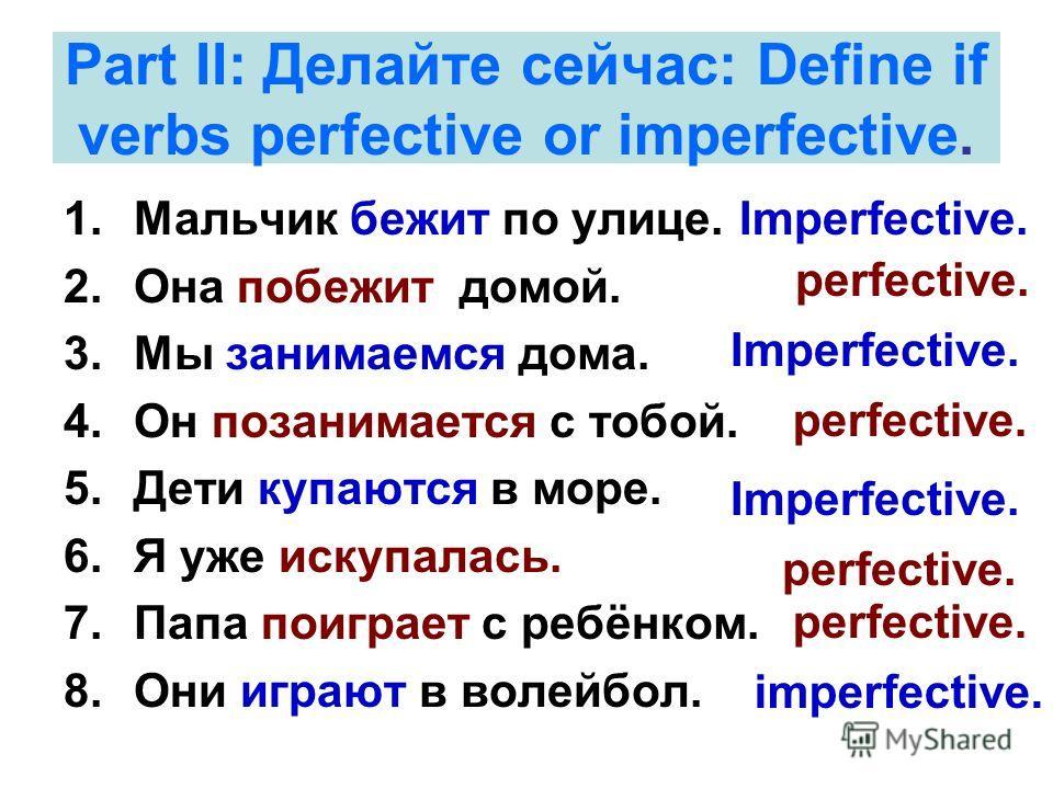 Part II: Делайте сейчас: Define if verbs perfective or imperfective. 1.Мальчик бежит по улице. 2.Она побежит домой. 3.Мы занимаемся дома. 4.Он позанимается с тобой. 5.Дети купаются в море. 6.Я уже искупалась. 7.Папа поиграет с ребёнком. 8.Они играют