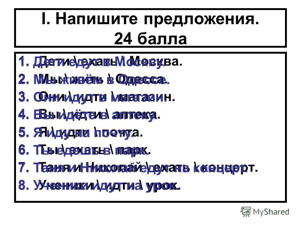 I. Напишите предложения. 24 балла 1.Дети \ ехать \ Москва. 2.Мы \ жить \ Одесса. 3.Они \ идти \ магазин. 4.Вы \ идти \ аптека. 5.Я \ идти \ почта. 6.Ты \ ехать \ парк. 7.Таня и Николай \ ехать \ концерт. 8.Ученики \ идти \ урок. 1. Дети едут в Москву