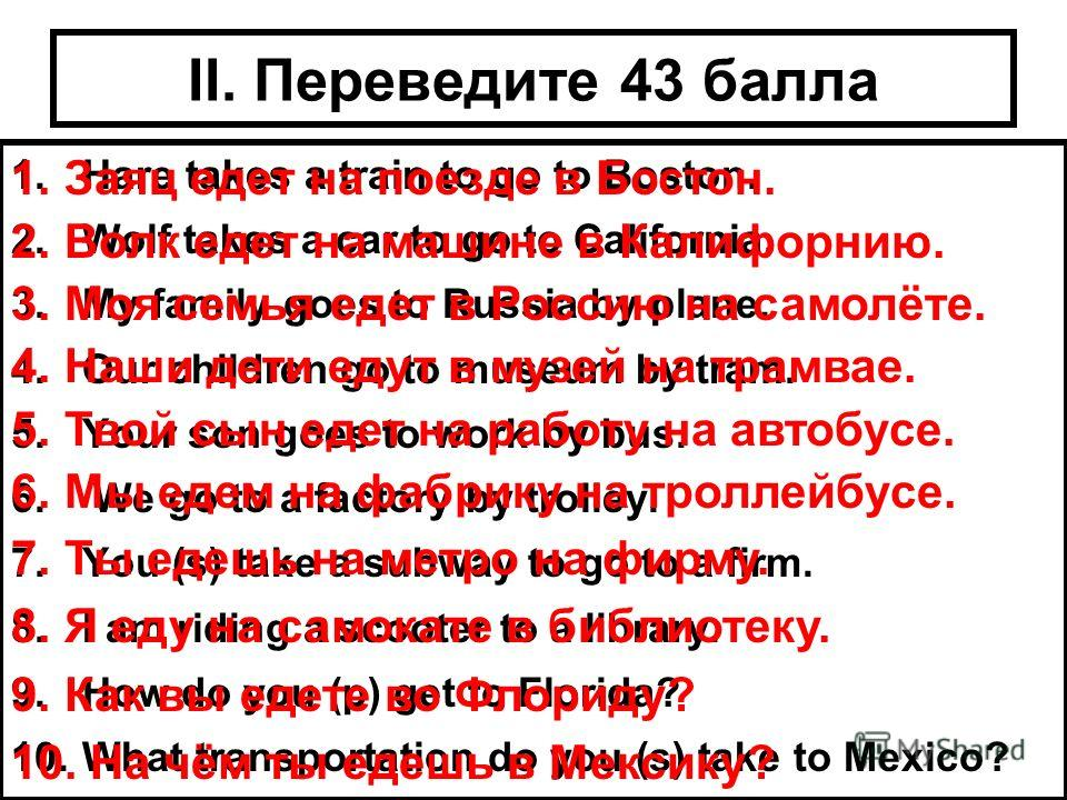 II. Переведите 43 балла 1.Hare takes a train to go to Boston. 2.Wolf takes a car to go to California. 3.My family goes to Russia by plane. 4.Our children go to museum by tram. 5.Your son goes to work by bus. 6. We go to a factory by trolley. 7.You (s