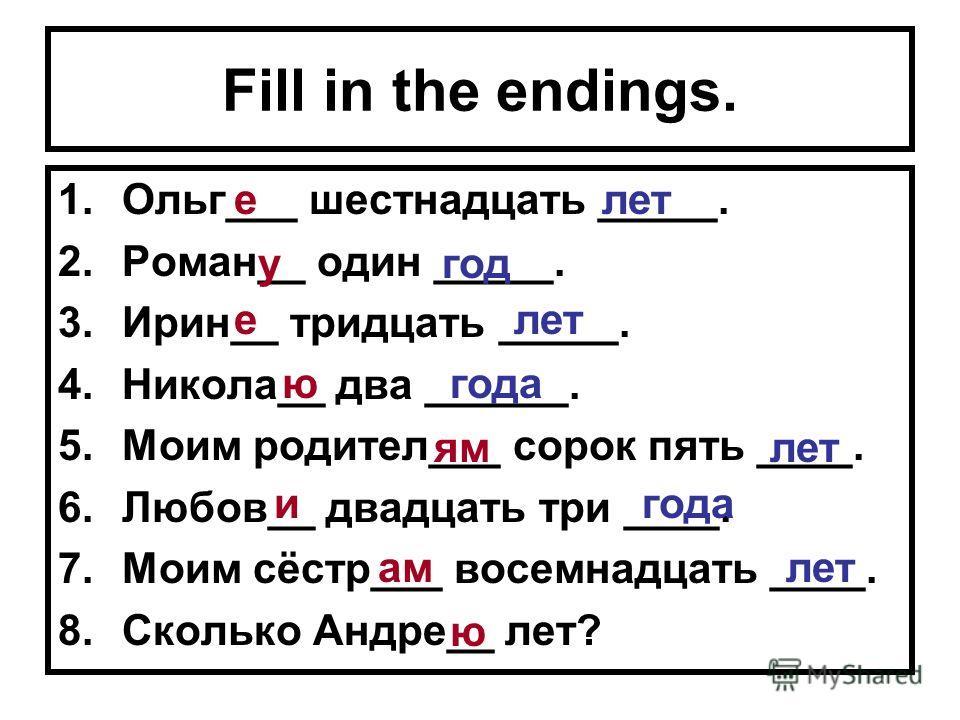 Fill in the endings. 1.Ольг___ шестнадцать _____. 2.Роман__ один _____. 3.Ирин__ тридцать _____. 4.Никола__ два ______. 5.Моим родител___ сорок пять ____. 6.Любов__ двадцать три ____. 7.Моим сёстр___ восемнадцать ____. 8.Сколько Андре__ лет? е у е ю