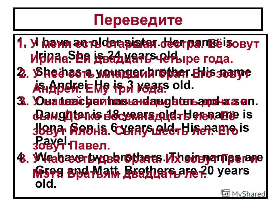 Переведите 1.I have an older sister. Her name is Irina. She is 24 years old. 2.She has a younger brother. His name is Andrei. He is 3 years old. 3.Our teacher has a daughter and a son. Daughter is 18 years old. Her name is Ilona. Son is 6 years old.