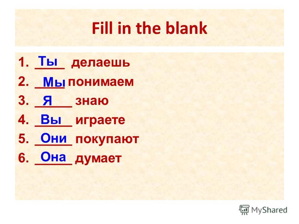 Fill in the blank 1.____ делаешь 2.____ понимаем 3._____ знаю 4._____ играете 5._____ покупают 6._____ думает Ты Мы Я Вы Они Она