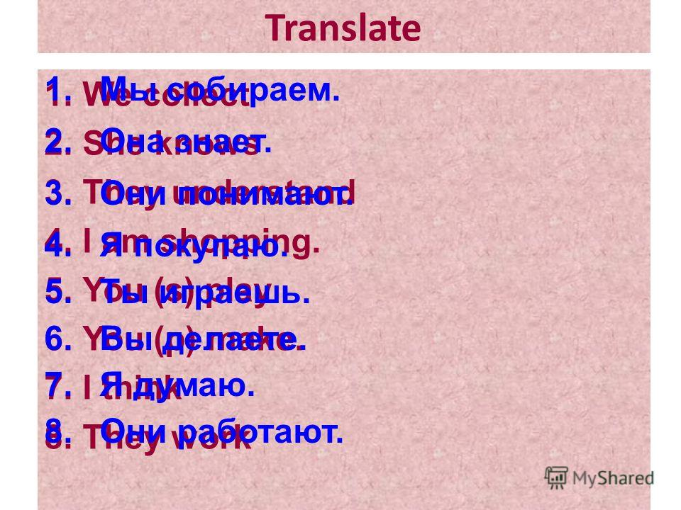 Translate 1.We collect 2.She knows 3.They understand 4.I am shopping. 5.You (s) play 6.You (p) make. 7.I think 8.They work 1.Мы собираем. 2.Она знает. 3.Они понимают. 4.Я покупаю. 5.Ты играешь. 6.Вы делаете. 7.Я думаю. 8.Они работают.