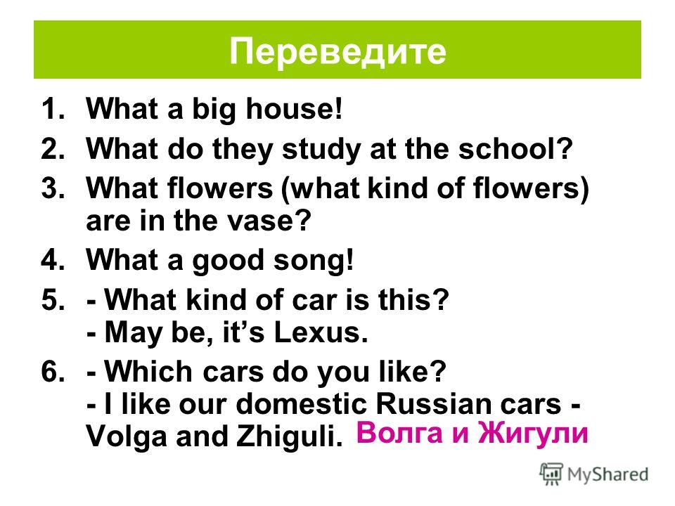 Переведите 1.What a good song! 2.- What kind of car is this? - May be, its Lexus. 3. Nick: Which cars do you(p) like? Ivan: I like our domestic Russian cars - Volga and Zhiguli. Roman: And I like foreign (import) German car Mercedes? Волга и Жигули