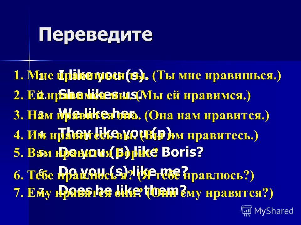 Переведите 1. I like you (s). 2. She likes us. 3. We like her. 4. They like you (p). 5. Do you (p) like Boris? 6. Do you (s) like me? 7. Does he like them? 1. Мне нравишься ты. (Ты мне нравишься.) 2. Ей нравимся мы. (Мы ей нравимся.) 3. Нам нравится
