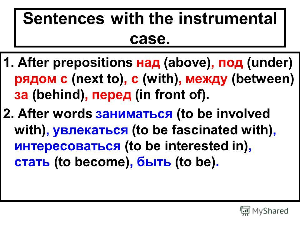 Sentences with the instrumental case. 1. After prepositions над (above), под (under) рядом с (next to), с (with), между (between) за (behind), перед (in front of). 2. After words заниматься (to be involved with), увлекаться (to be fascinated with), и