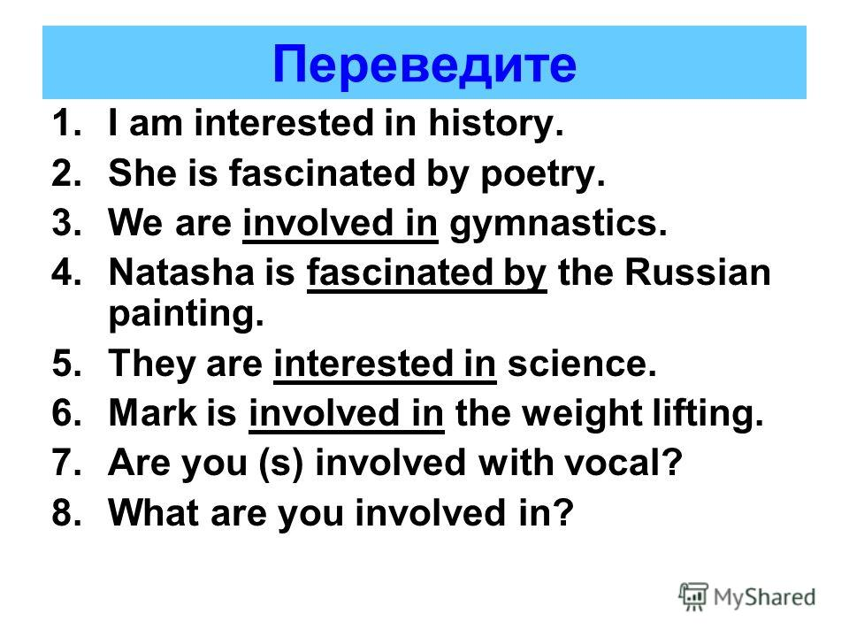 Переведите 1.I am interested in history. 2.She is fascinated by poetry. 3.We are involved in gymnastics. 4.Natasha is fascinated by the Russian painting. 5.They are interested in science. 6.Mark is involved in the weight lifting. 7.Are you (s) involv