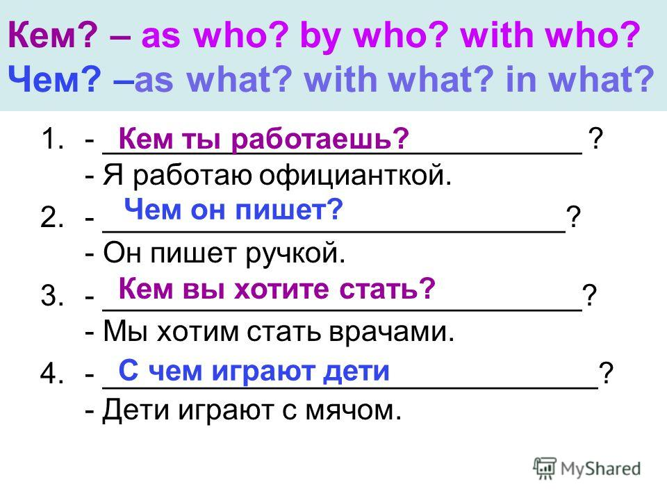 Кем? – as who? by who? with who? Чем? –as what? with what? in what? 1.- _____________________________ ? - Я работаю официанткой. 2.- ____________________________? - Он пишет ручкой. 3.- _____________________________? - Мы хотим стать врачами. 4.- ___
