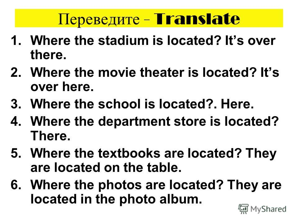 Переведите - Translate 1.Where the stadium is located? Its over there. 2.Where the movie theater is located? Its over here. 3.Where the school is located?. Here. 4.Where the department store is located? There. 5.Where the textbooks are located? They