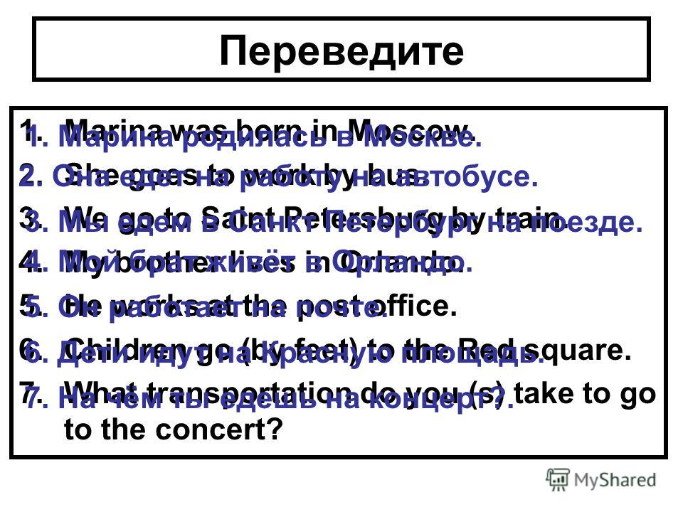 Переведите 1.Marina was born in Moscow. 2.She goes to work by bus. 3.We go to Saint Petersburg by train. 4.My brother lives in Orlando. 5.He works at the post office. 6.Children go (by feet) to the Red square. 7.What transportation do you (s) take to