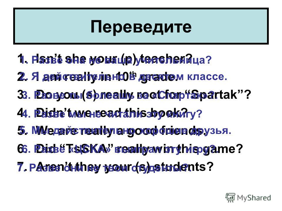 Переведите 1.Isnt she your (p) teacher? 2.I am really in 10 th grade. 3.Do you (s) really root for Spartak? 4.Didnt we read this book? 5.We are really a good friends. 6.Did TsSKA really win this game? 7.Arent they your (s) students? 1. Разве она не в