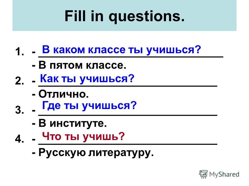 Fill in questions. 1.- ______________________________ - В пятом классе. 2.- _____________________________ - Отлично. 3.- _____________________________ - В институте. 4.- _____________________________ - Русскую литературу. В каком классе ты учишься? К