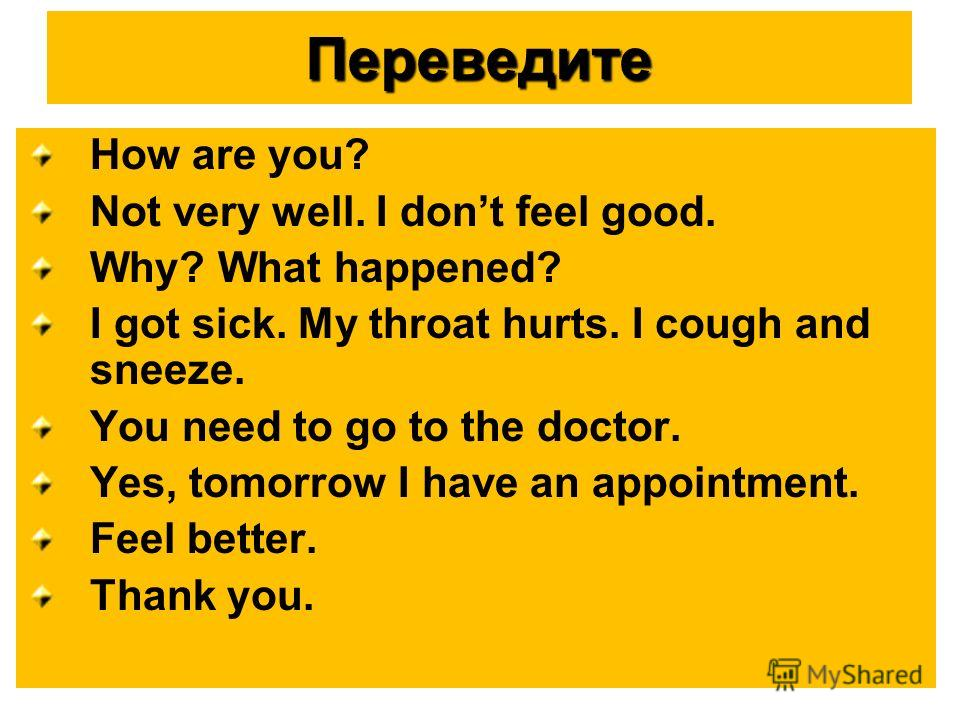 Переведите How are you? Not very well. I dont feel good. Why? What happened? I got sick. My throat hurts. I cough and sneeze. You need to go to the doctor. Yes, tomorrow I have an appointment. Feel better. Thank you.