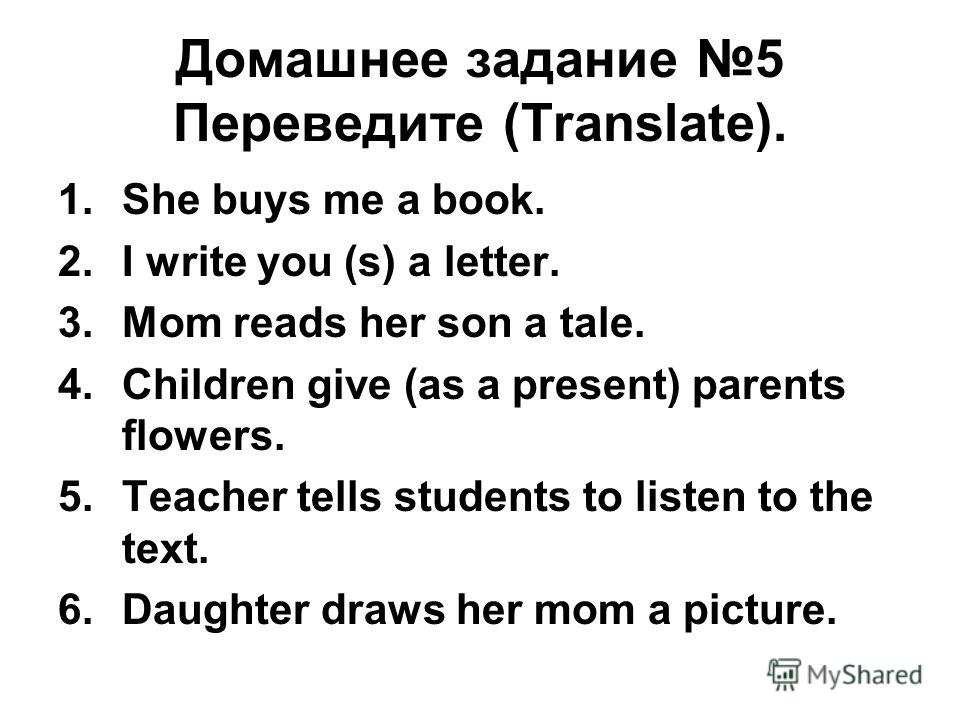 Домашнее задание 5 Переведите (Translate). 1.She buys me a book. 2.I write you (s) a letter. 3.Mom reads her son a tale. 4.Children give (as a present) parents flowers. 5.Teacher tells students to listen to the text. 6.Daughter draws her mom a pictur