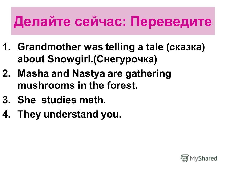 Делайте сейчас: Переведите 1.Grandmother was telling a tale (сказка) about Snowgirl.(Снегурочка) 2.Masha and Nastya are gathering mushrooms in the forest. 3.She studies math. 4.They understand you.