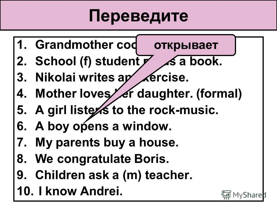 Переведите 1.Grandmother cooks soup. 2.School (f) student reads a book. 3.Nikolai writes an exercise. 4.Mother loves her daughter. (formal) 5.A girl listens to the rock-music. 6.A boy opens a window. 7.My parents buy a house. 8.We congratulate Boris.