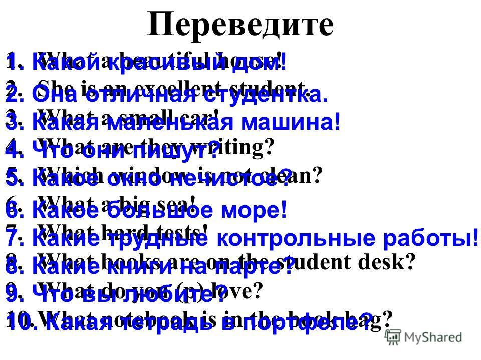 Переведите 1.What a beautiful house! 2.She is an excellent student. 3.What a small car! 4.What are they writing? 5.Which window is not clean? 6.What a big sea! 7.What hard tests! 8.What books are on the student desk? 9.What do you (p) love? 10.What n
