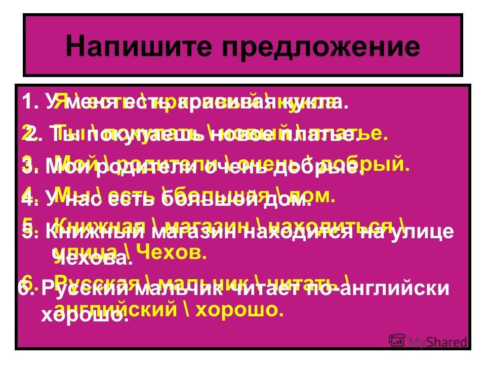 Напишите предложение 1.Я \ есть \ красивый \ кукла. 2.Ты \ покупать \ новый \ платье. 3.Мой \ родители \ очень \ добрый. 4.Мы \ есть \ большая \ дом. 5.Книжная \ магазин \ находиться \ улица \ Чехов. 6.Русская \ мальчик \ читать \ английский \ хорошо