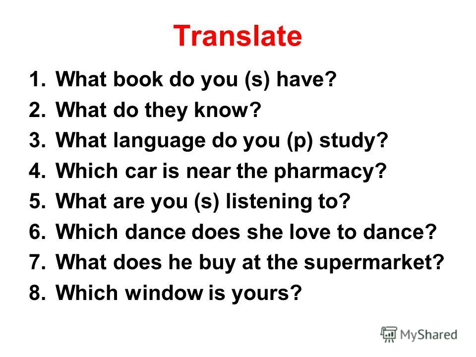 Translate 1.What book do you (s) have? 2.What do they know? 3.What language do you (p) study? 4.Which car is near the pharmacy? 5.What are you (s) listening to? 6.Which dance does she love to dance? 7.What does he buy at the supermarket? 8.Which wind