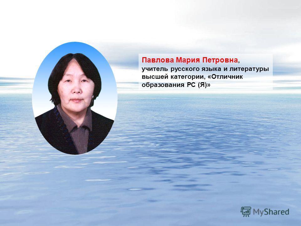 Павлова Мария Петровна, учитель русского языка и литературы высшей категории, «Отличник образования РС (Я)»