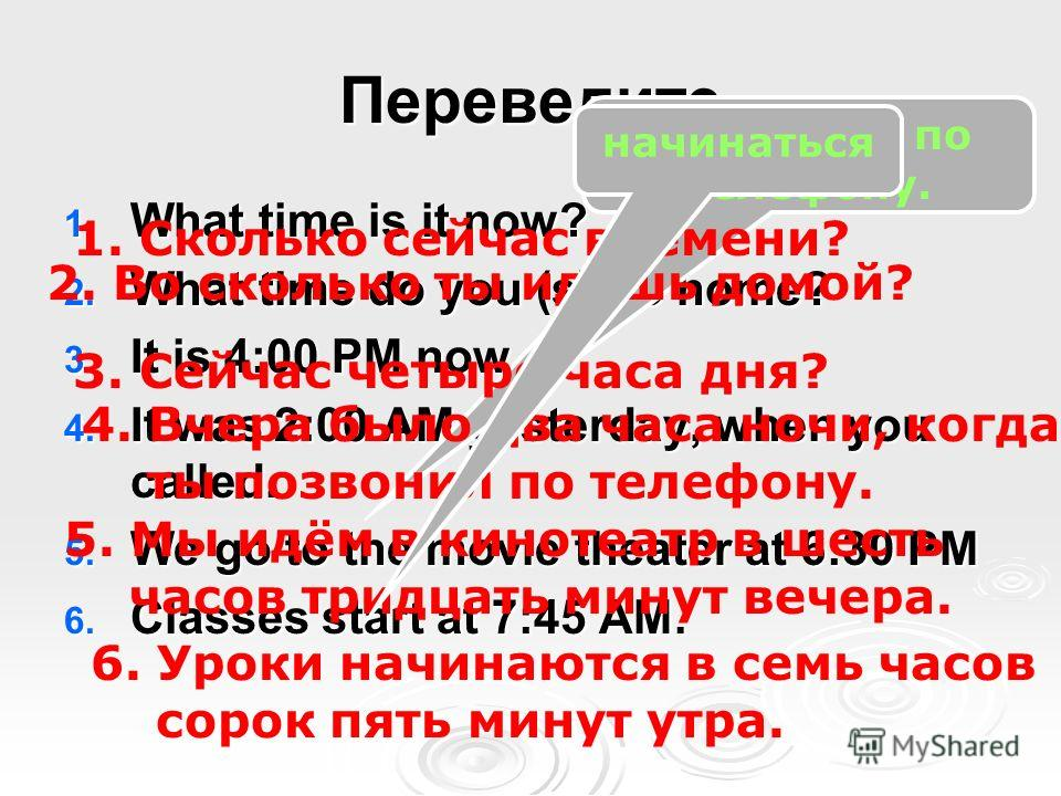 Переведите 1. What time is it now? 2. What time do you (s) go home? 3. It is 4:00 PM now. 4. It was 2:00 AM yesterday, when you called. 5. We go to the movie theater at 6:30 PM 6. Classes start at 7:45 AM. Позвонить по телефону. 1. Cколько сейчас вре