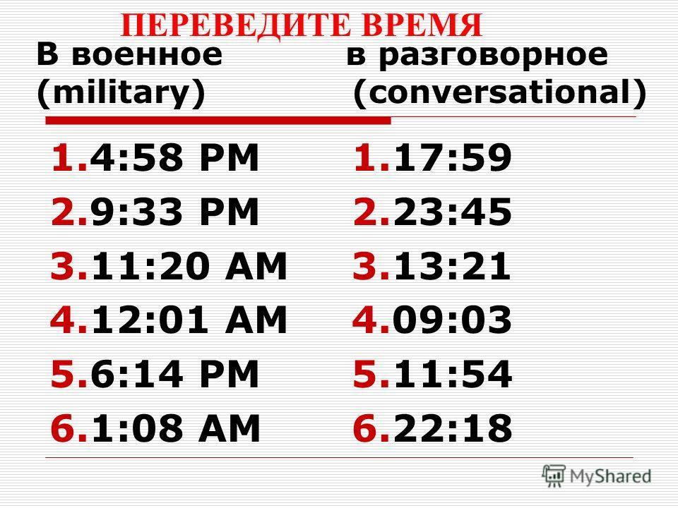 В военное в разговорное (military) (conversational) 1.4:58 PM 2.9:33 PM 3.11:20 AM 4.12:01 AM 5.6:14 PM 6.1:08 AM 1.17:59 2.23:45 3.13:21 4.09:03 5.11:54 6.22:18 ПЕРЕВЕДИТЕ ВРЕМЯ