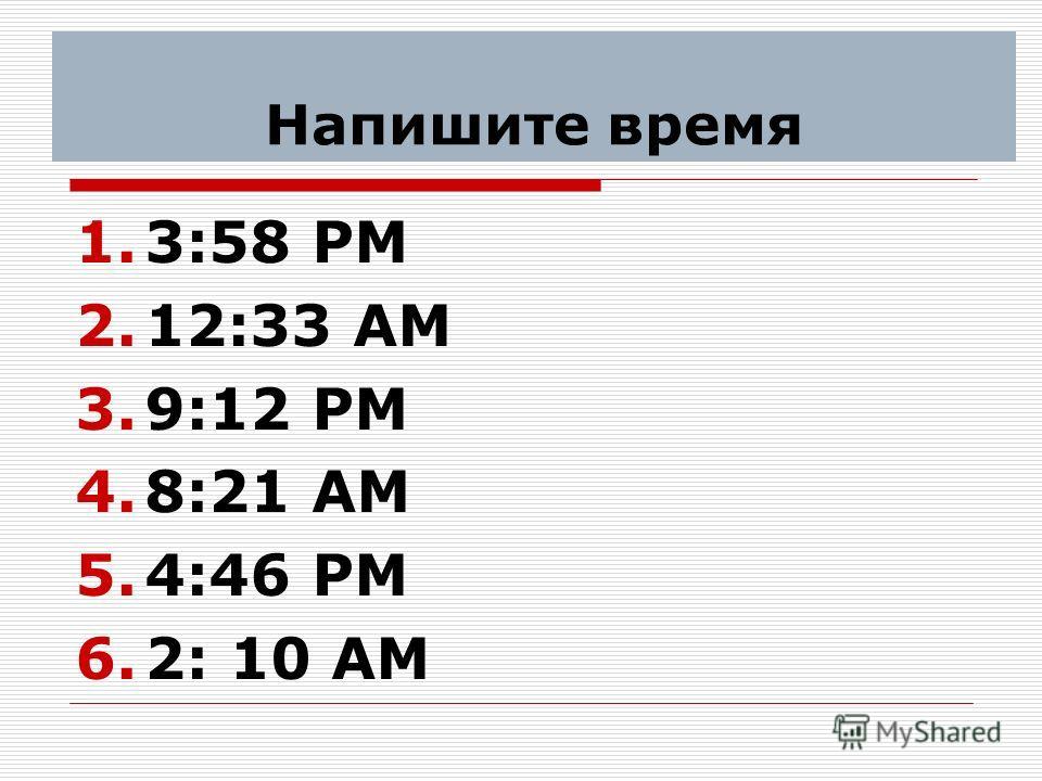 Напишите время 1.3:58 PM 2.12:33 AM 3.9:12 PM 4.8:21 AM 5.4:46 PM 6.2: 10 AM
