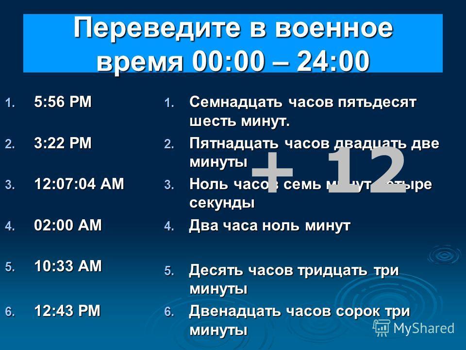 Переведите в военное время 00:00 – 24:00 1. 5:56 PM 2. 3:22 PM 3. 12:07:04 AM 4. 02:00 AM 5. 10:33 АM 6. 12:43 PM 1. Семнадцать часов пятьдесят шесть минут. 2. Пятнадцать часов двадцать две минуты 3. Ноль часов семь минут четыре секунды 4. Два часа н